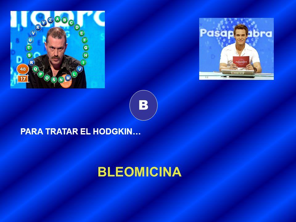 B PARA TRATAR EL HODGKIN… BLEOMICINA