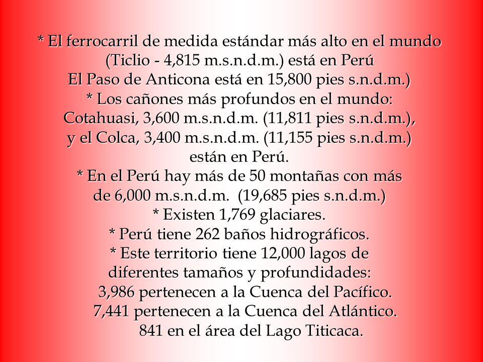 * El ferrocarril de medida estándar más alto en el mundo (Ticlio - 4,815 m.s.n.d.m.) está en Perú El Paso de Anticona está en 15,800 pies s.n.d.m.) * Los cañones más profundos en el mundo: Cotahuasi, 3,600 m.s.n.d.m.