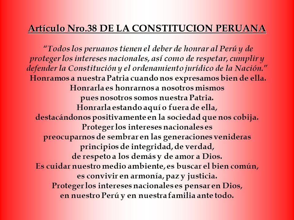 Artículo Nro.38 DE LA CONSTITUCION PERUANA Todos los peruanos tienen el deber de honrar al Perú y de proteger los intereses nacionales, así como de respetar, cumplir y defender la Constitución y el ordenamiento jurídico de la Nación. Honramos a nuestra Patria cuando nos expresamos bien de ella.