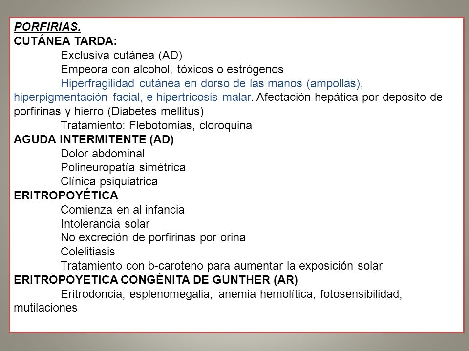 PORFIRIAS. CUTÁNEA TARDA: Exclusiva cutánea (AD) Empeora con alcohol, tóxicos o estrógenos.
