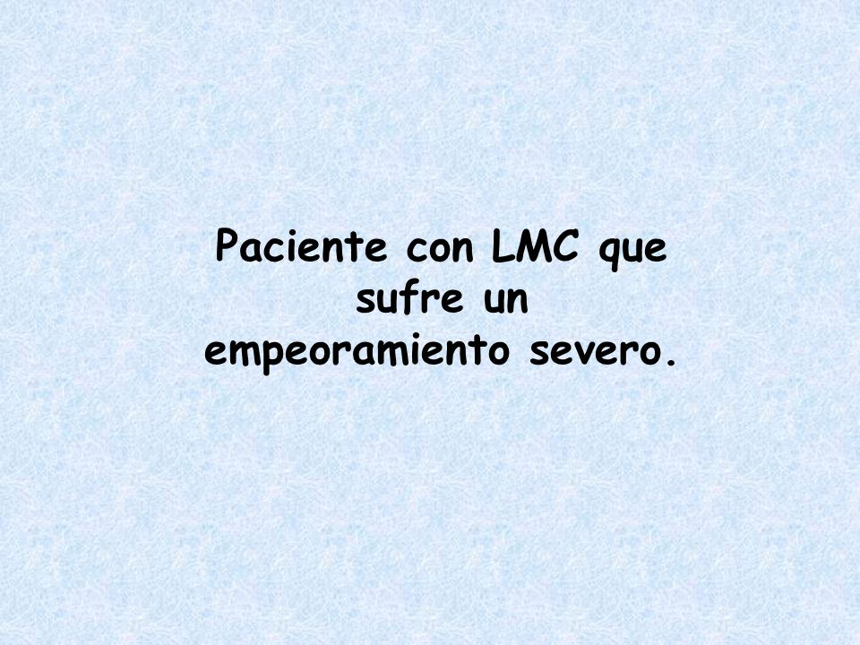 Paciente con LMC que sufre un empeoramiento severo.