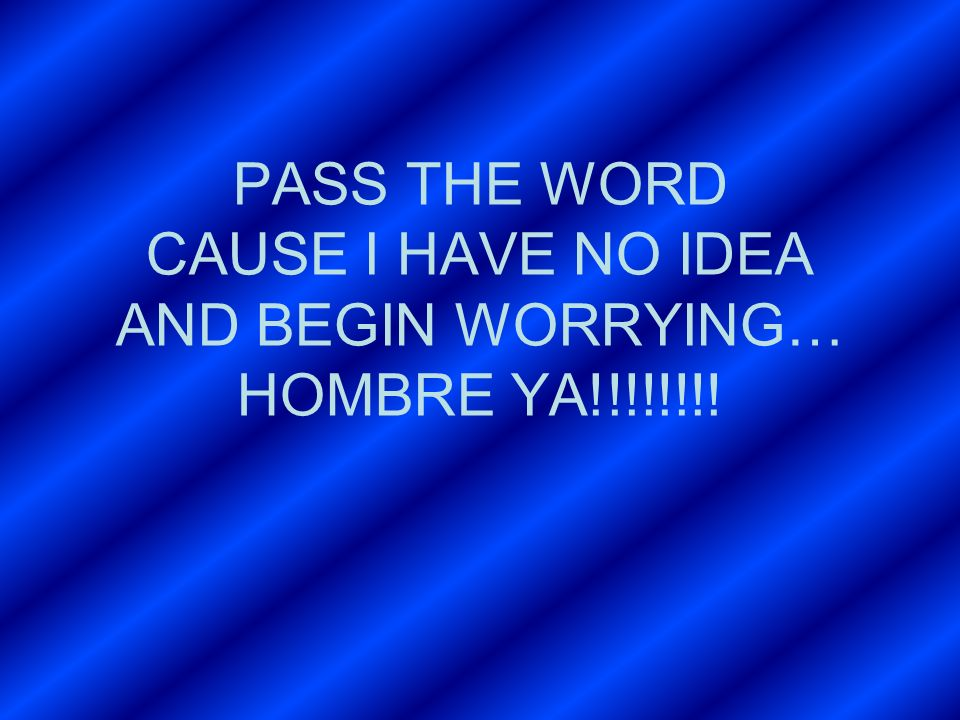 PASS THE WORD CAUSE I HAVE NO IDEA AND BEGIN WORRYING… HOMBRE YA!!!!!!!!