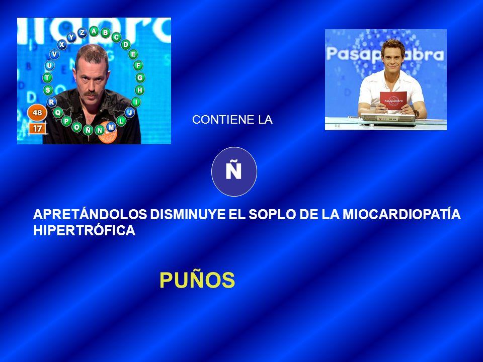 Ñ PUÑOS APRETÁNDOLOS DISMINUYE EL SOPLO DE LA MIOCARDIOPATÍA