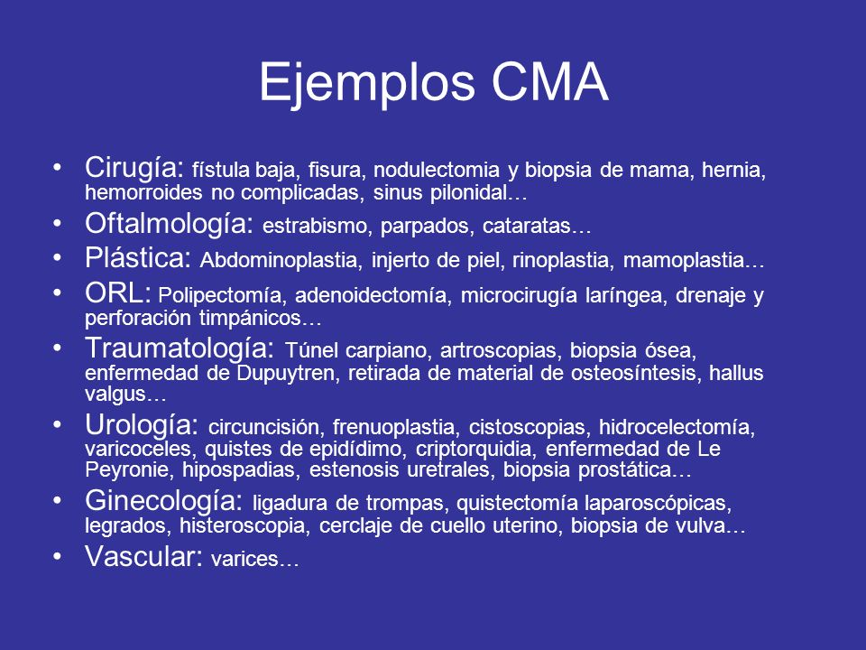 Ejemplos CMA Cirugía: fístula baja, fisura, nodulectomia y biopsia de mama, hernia, hemorroides no complicadas, sinus pilonidal…
