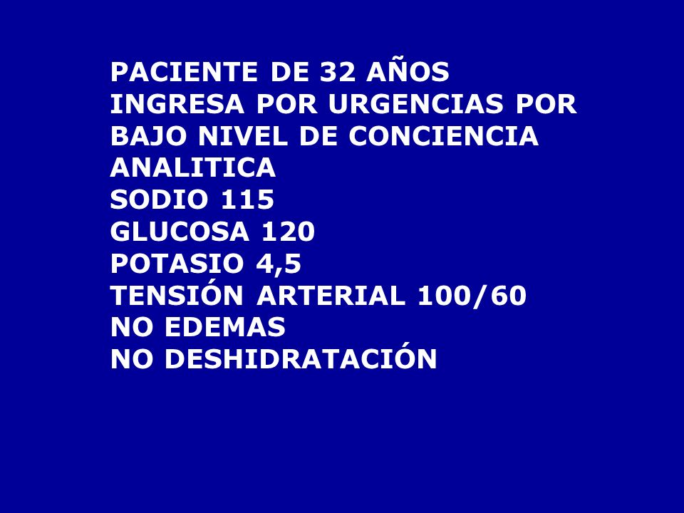 PACIENTE DE 32 AÑOSINGRESA POR URGENCIAS POR. BAJO NIVEL DE CONCIENCIA. ANALITICA. SODIO 115. GLUCOSA 120.