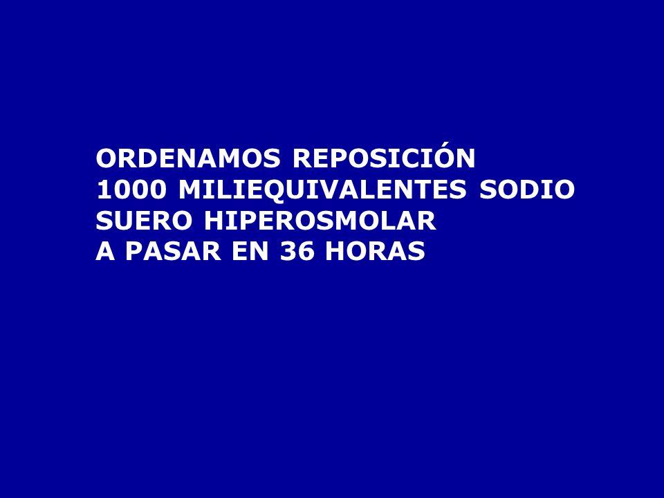 ORDENAMOS REPOSICIÓN 1000 MILIEQUIVALENTES SODIO SUERO HIPEROSMOLAR A PASAR EN 36 HORAS