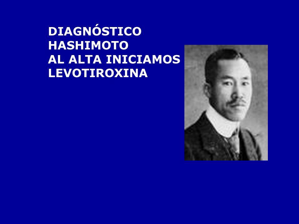 DIAGNÓSTICO HASHIMOTO AL ALTA INICIAMOS LEVOTIROXINA
