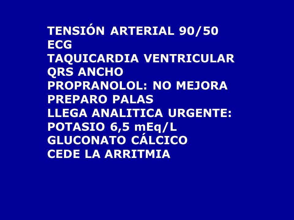 TENSIÓN ARTERIAL 90/50 ECG. TAQUICARDIA VENTRICULAR. QRS ANCHO. PROPRANOLOL: NO MEJORA. PREPARO PALAS.