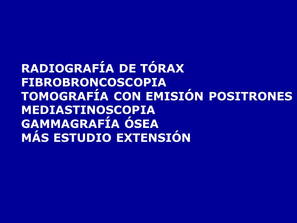 RADIOGRAFÍA DE TÓRAX FIBROBRONCOSCOPIA. TOMOGRAFÍA CON EMISIÓN POSITRONES. MEDIASTINOSCOPIA. GAMMAGRAFÍA ÓSEA.