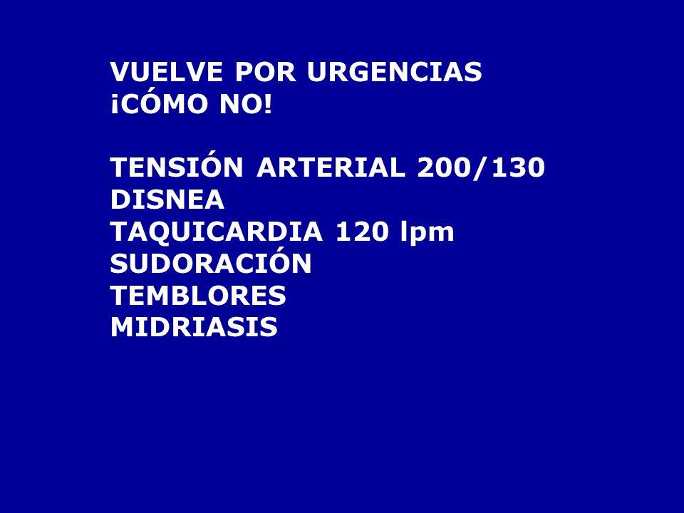 VUELVE POR URGENCIAS¡CÓMO NO! TENSIÓN ARTERIAL 200/130. DISNEA. TAQUICARDIA 120 lpm. SUDORACIÓN. TEMBLORES.