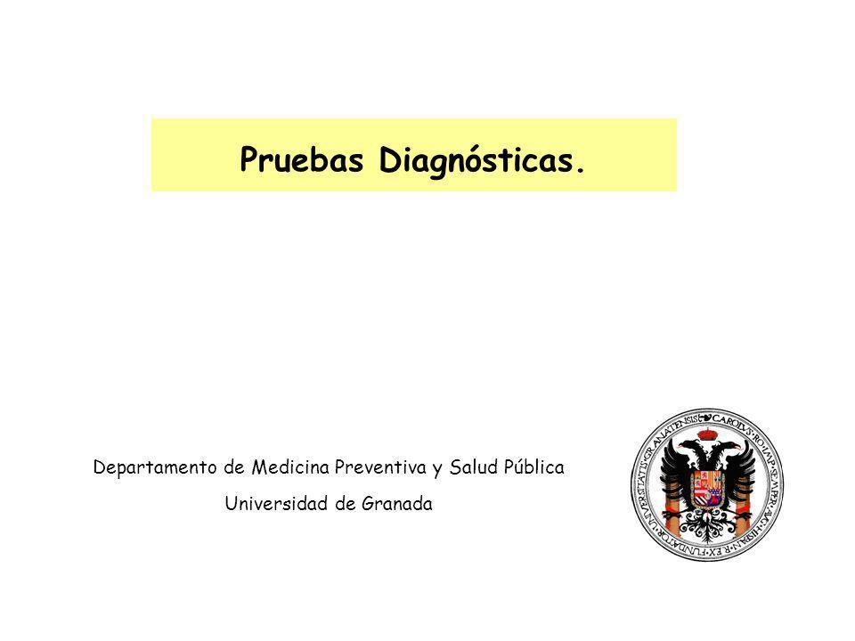 Pruebas Diagnósticas. Departamento de Medicina Preventiva y Salud Pública Universidad de Granada