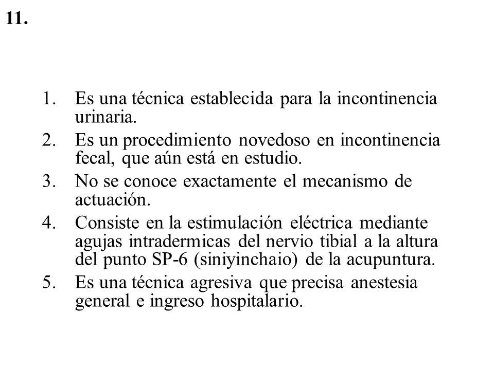 11. Es una técnica establecida para la incontinencia urinaria. Es un procedimiento novedoso en incontinencia fecal, que aún está en estudio.