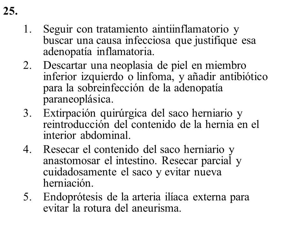 25. Seguir con tratamiento aintiinflamatorio y buscar una causa infecciosa que justifique esa adenopatía inflamatoria.