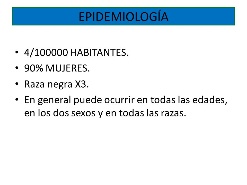 EPIDEMIOLOGÍA 4/100000 HABITANTES. 90% MUJERES. Raza negra X3.