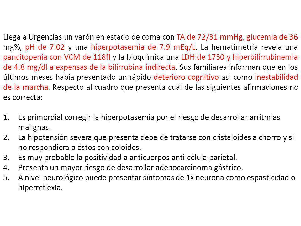 Llega a Urgencias un varón en estado de coma con TA de 72/31 mmHg, glucemia de 36 mg%, pH de 7.02 y una hiperpotasemia de 7.9 mEq/L. La hematimetría revela una pancitopenia con VCM de 118fl y la bioquímica una LDH de 1750 y hiperbilirrubinemia de 4.8 mg/dl a expensas de la bilirrubina indirecta. Sus familiares informan que en los últimos meses había presentado un rápido deterioro cognitivo así como inestabilidad de la marcha. Respecto al cuadro que presenta cuál de las siguientes afirmaciones no es correcta: