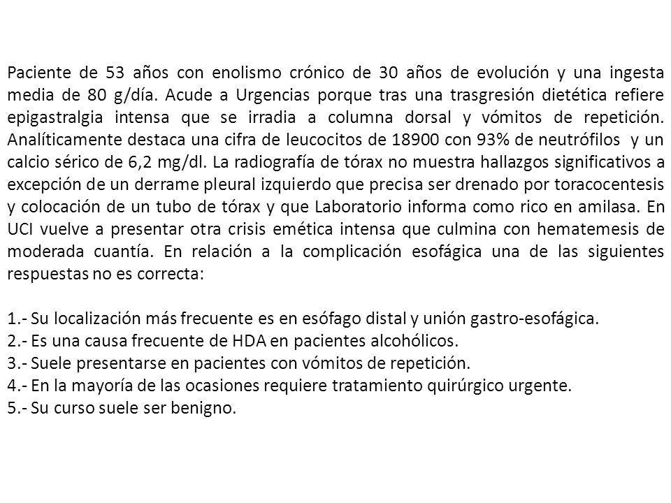 Paciente de 53 años con enolismo crónico de 30 años de evolución y una ingesta media de 80 g/día. Acude a Urgencias porque tras una trasgresión dietética refiere epigastralgia intensa que se irradia a columna dorsal y vómitos de repetición. Analíticamente destaca una cifra de leucocitos de 18900 con 93% de neutrófilos y un calcio sérico de 6,2 mg/dl. La radiografía de tórax no muestra hallazgos significativos a excepción de un derrame pleural izquierdo que precisa ser drenado por toracocentesis y colocación de un tubo de tórax y que Laboratorio informa como rico en amilasa. En UCI vuelve a presentar otra crisis emética intensa que culmina con hematemesis de moderada cuantía. En relación a la complicación esofágica una de las siguientes respuestas no es correcta:
