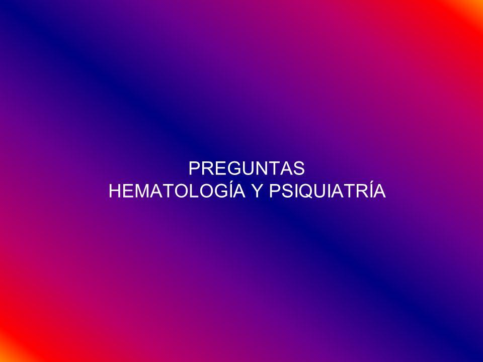 PREGUNTAS HEMATOLOGÍA Y PSIQUIATRÍA