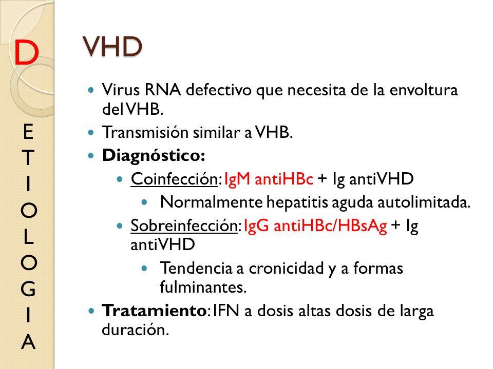 VHD D. Virus RNA defectivo que necesita de la envoltura del VHB. Transmisión similar a VHB. Diagnóstico: