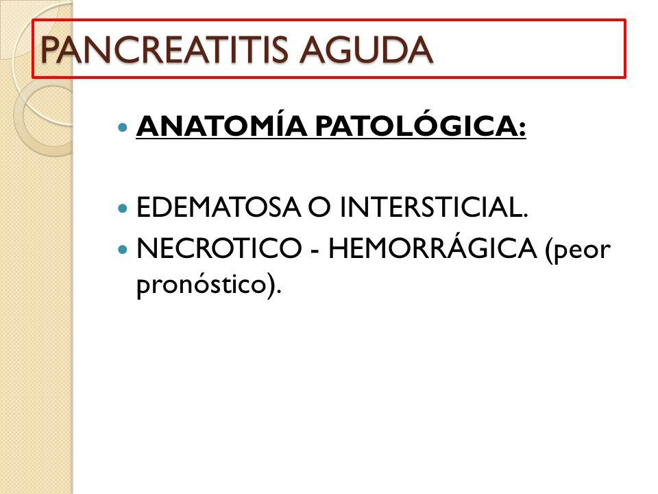 PANCREATITIS AGUDA ANATOMÍA PATOLÓGICA: EDEMATOSA O INTERSTICIAL.