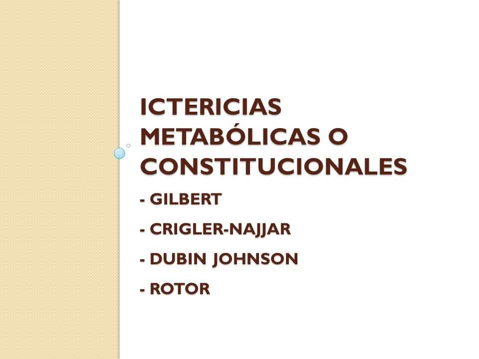 Ictericias metabólicas o constitucionales - Gilbert - CRIGLER-NAJJAR - DUBIN JOHNSON - ROTOR
