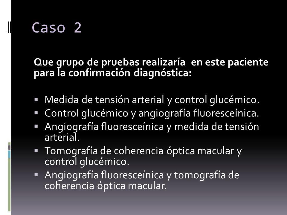 Caso 2 Que grupo de pruebas realizaría en este paciente para la confirmación diagnóstica: Medida de tensión arterial y control glucémico.
