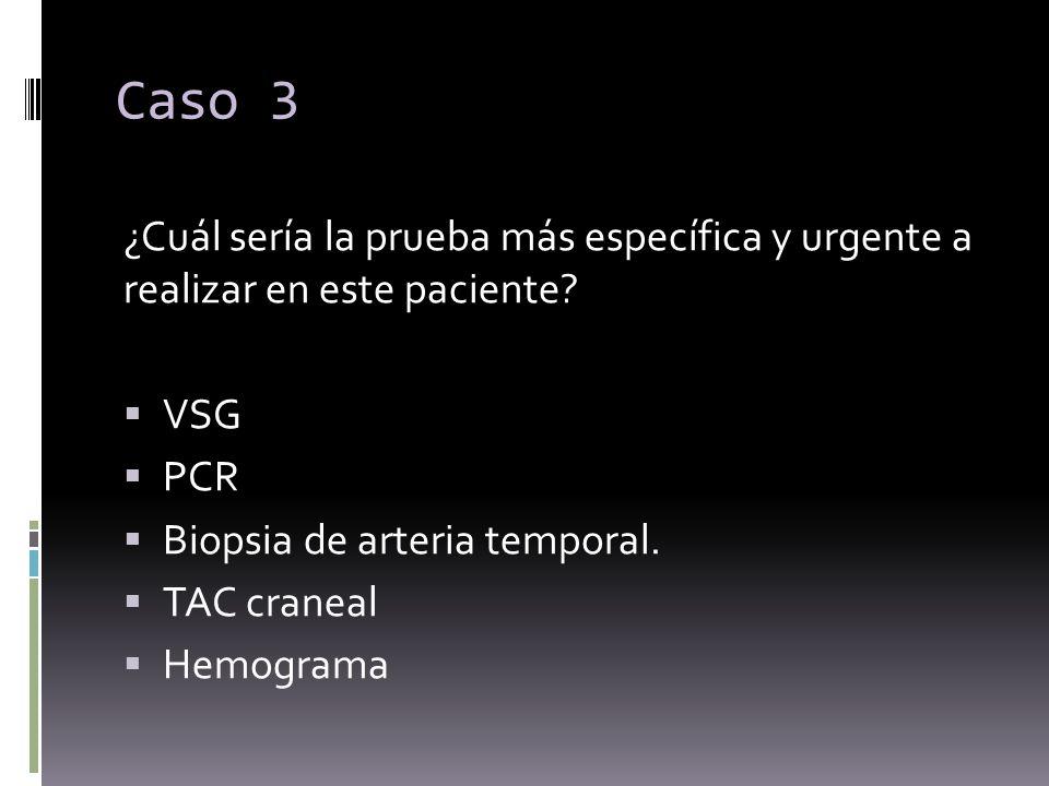 Caso 3 ¿Cuál sería la prueba más específica y urgente a realizar en este paciente VSG. PCR. Biopsia de arteria temporal.