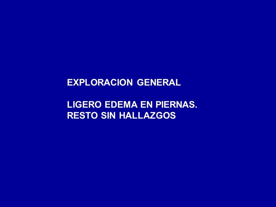 EXPLORACION GENERAL LIGERO EDEMA EN PIERNAS. RESTO SIN HALLAZGOS