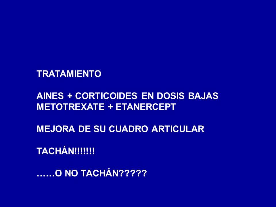 TRATAMIENTOAINES + CORTICOIDES EN DOSIS BAJAS. METOTREXATE + ETANERCEPT. MEJORA DE SU CUADRO ARTICULAR.