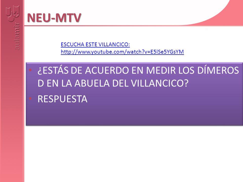 NEU-MTV ESCUCHA ESTE VILLANCICO: http://www.youtube.com/watch v=E5lSe5YGsYM. ¿ESTÁS DE ACUERDO EN MEDIR LOS DÍMEROS D EN LA ABUELA DEL VILLANCICO