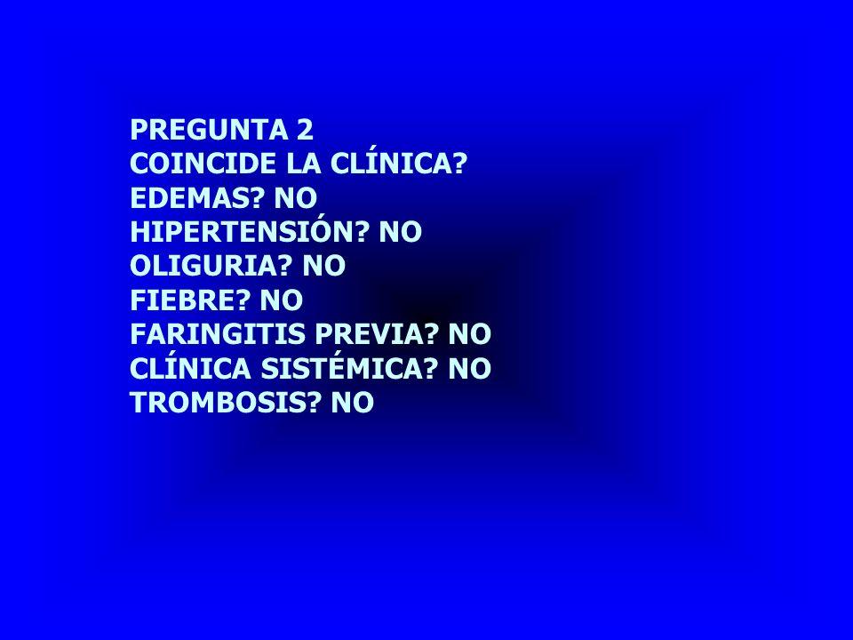 PREGUNTA 2 COINCIDE LA CLÍNICA EDEMAS NO. HIPERTENSIÓN NO. OLIGURIA NO. FIEBRE NO. FARINGITIS PREVIA NO.