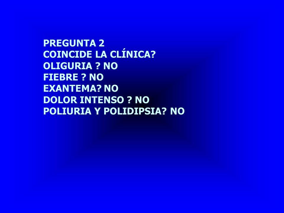 PREGUNTA 2 COINCIDE LA CLÍNICA. OLIGURIA . NO. FIEBRE .
