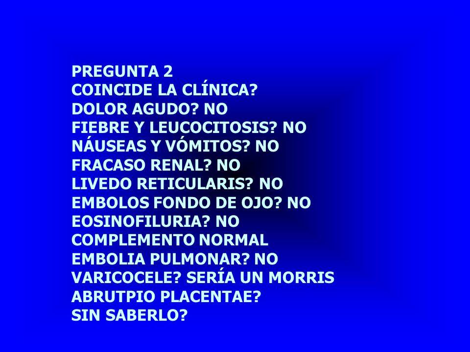 PREGUNTA 2 COINCIDE LA CLÍNICA DOLOR AGUDO NO. FIEBRE Y LEUCOCITOSIS NO. NÁUSEAS Y VÓMITOS NO.
