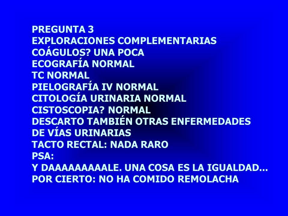 PREGUNTA 3 EXPLORACIONES COMPLEMENTARIAS. COÁGULOS UNA POCA. ECOGRAFÍA NORMAL. TC NORMAL. PIELOGRAFÍA IV NORMAL.