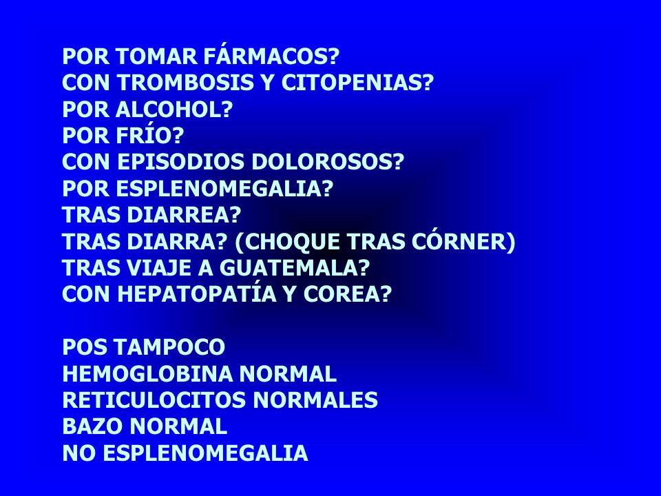 POR TOMAR FÁRMACOS CON TROMBOSIS Y CITOPENIAS POR ALCOHOL POR FRÍO CON EPISODIOS DOLOROSOS POR ESPLENOMEGALIA