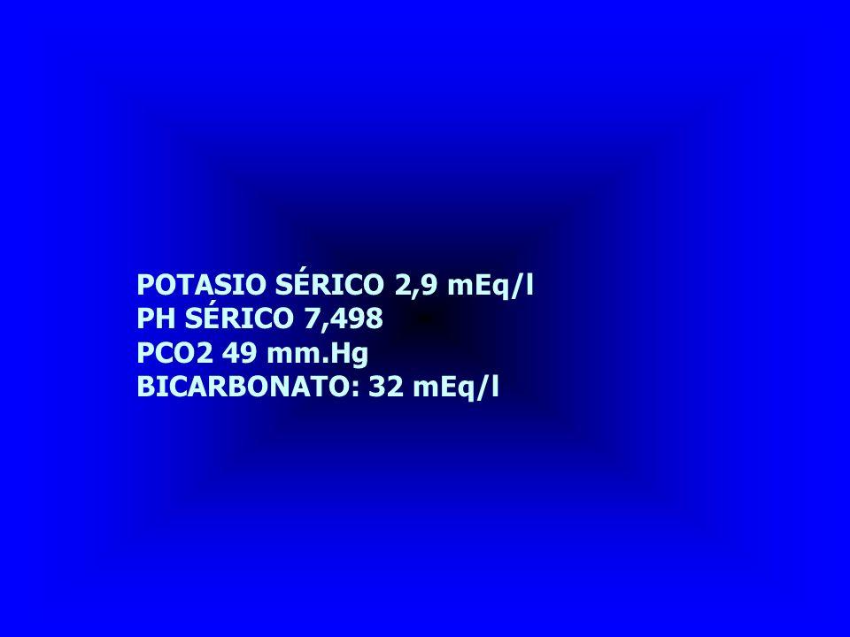 POTASIO SÉRICO 2,9 mEq/l PH SÉRICO 7,498 PCO2 49 mm.Hg BICARBONATO: 32 mEq/l