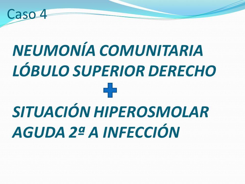Caso 4 NEUMONÍA COMUNITARIA LÓBULO SUPERIOR DERECHO SITUACIÓN HIPEROSMOLAR AGUDA 2ª A INFECCIÓN
