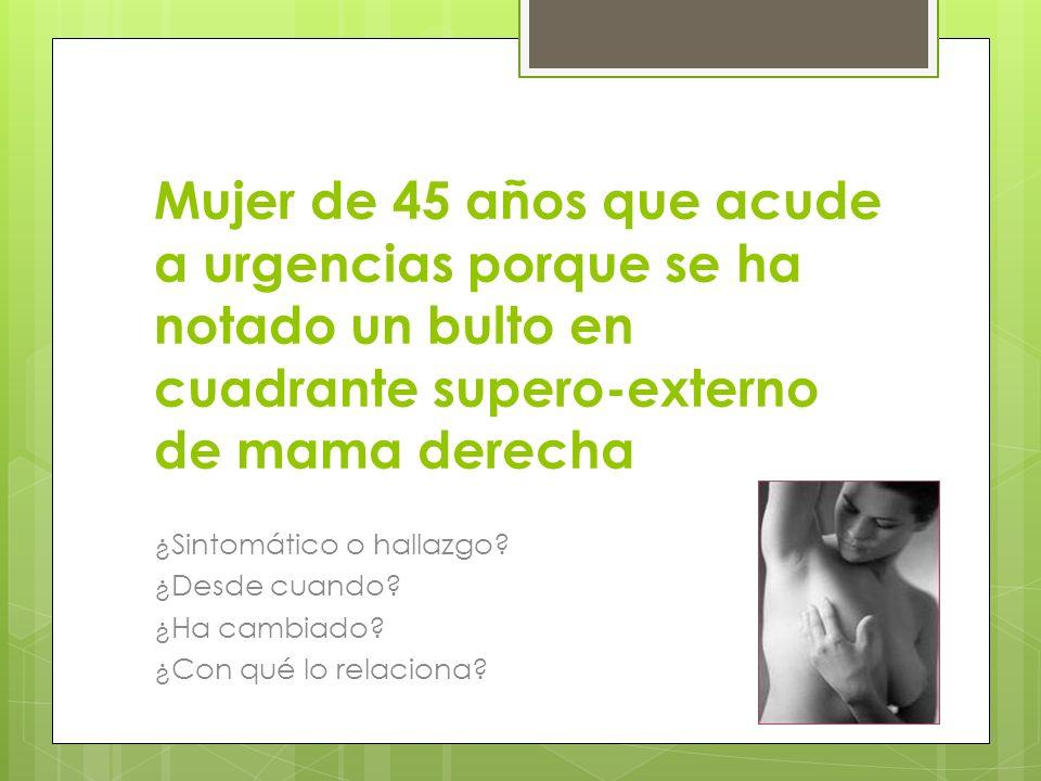 Mujer de 45 años que acude a urgencias porque se ha notado un bulto en cuadrante supero-externo de mama derecha