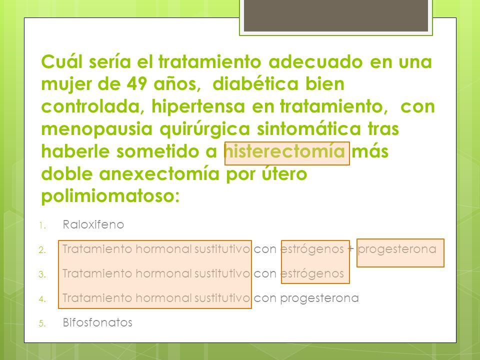 Cuál sería el tratamiento adecuado en una mujer de 49 años, diabética bien controlada, hipertensa en tratamiento, con menopausia quirúrgica sintomática tras haberle sometido a histerectomía más doble anexectomía por útero polimiomatoso: