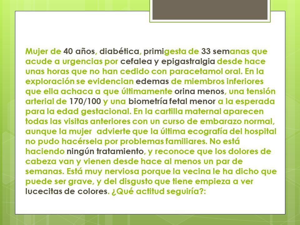 Mujer de 40 años, diabética, primigesta de 33 semanas que acude a urgencias por cefalea y epigastralgia desde hace unas horas que no han cedido con paracetamol oral. En la exploración se evidencian edemas de miembros inferiores que ella achaca a que últimamente orina menos, una tensión arterial de 170/100 y una biometría fetal menor a la esperada para la edad gestacional. En la cartilla maternal aparecen todas las visitas anteriores con un curso de embarazo normal, aunque la mujer advierte que la última ecografía del hospital no pudo hacérsela por problemas familiares. No está haciendo ningún tratamiento, y reconoce que los dolores de cabeza van y vienen desde hace al menos un par de semanas. Está muy nerviosa porque la vecina le ha dicho que puede ser grave, y del disgusto que tiene empieza a ver lucecitas de colores. ¿Qué actitud seguiría :