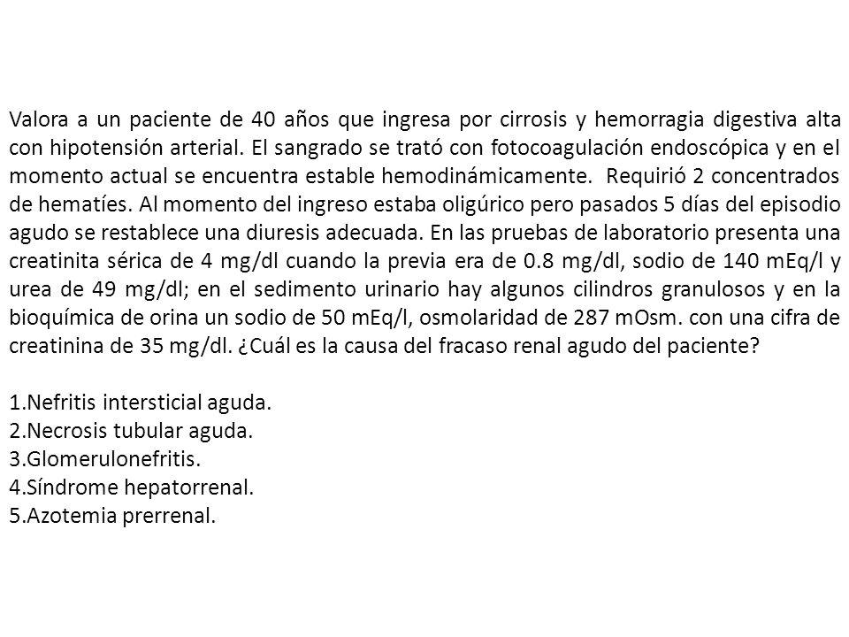 Valora a un paciente de 40 años que ingresa por cirrosis y hemorragia digestiva alta con hipotensión arterial. El sangrado se trató con fotocoagulación endoscópica y en el momento actual se encuentra estable hemodinámicamente. Requirió 2 concentrados de hematíes. Al momento del ingreso estaba oligúrico pero pasados 5 días del episodio agudo se restablece una diuresis adecuada. En las pruebas de laboratorio presenta una creatinita sérica de 4 mg/dl cuando la previa era de 0.8 mg/dl, sodio de 140 mEq/l y urea de 49 mg/dl; en el sedimento urinario hay algunos cilindros granulosos y en la bioquímica de orina un sodio de 50 mEq/l, osmolaridad de 287 mOsm. con una cifra de creatinina de 35 mg/dl. ¿Cuál es la causa del fracaso renal agudo del paciente