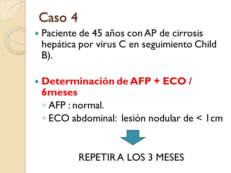 Caso 4 Paciente de 45 años con AP de cirrosis hepática por virus C en seguimiento Child B). Determinación de AFP + ECO / 6meses.
