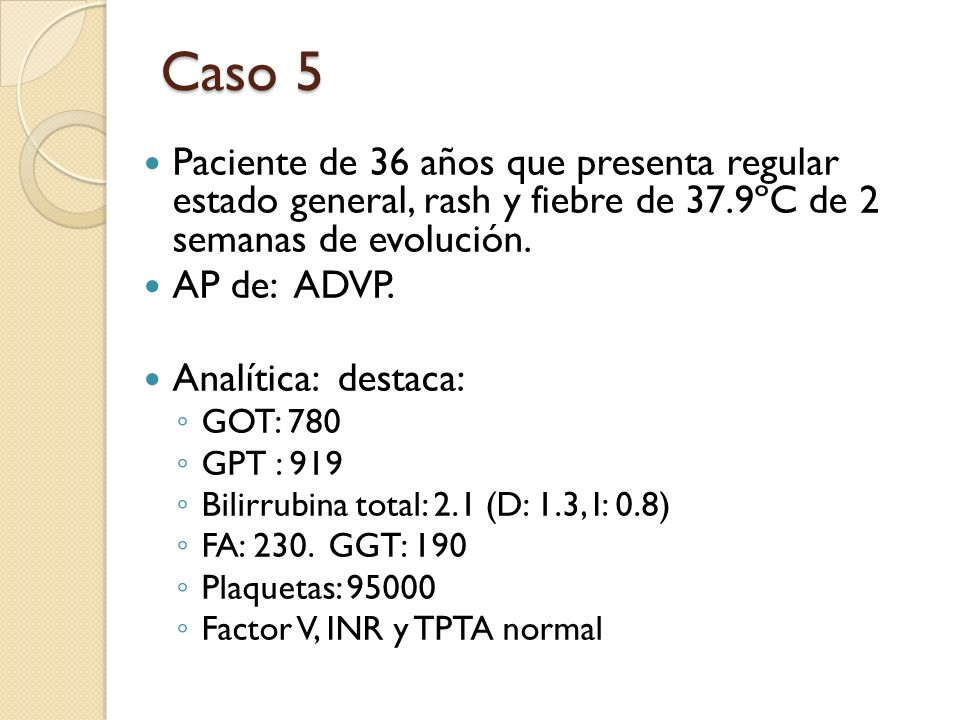 Caso 5 Paciente de 36 años que presenta regular estado general, rash y fiebre de 37.9ºC de 2 semanas de evolución.