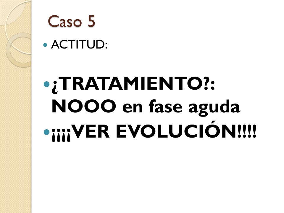 ¿TRATAMIENTO : NOOO en fase aguda ¡¡¡¡VER EVOLUCIÓN!!!!