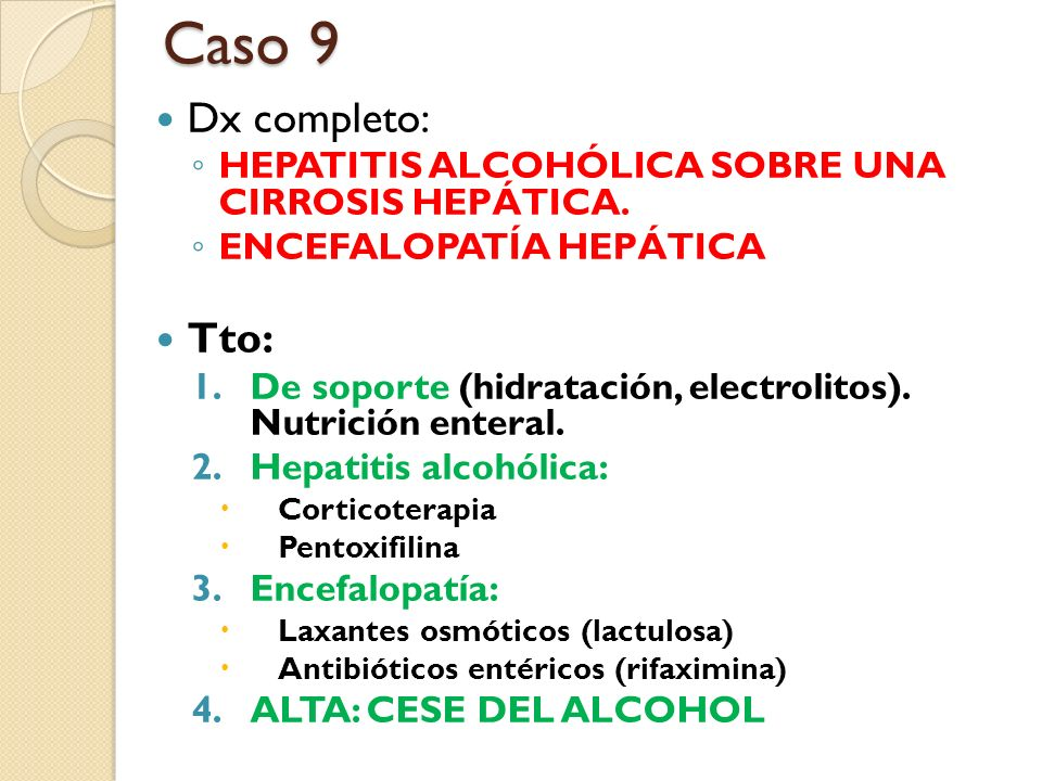Caso 9 Dx completo: HEPATITIS ALCOHÓLICA SOBRE UNA CIRROSIS HEPÁTICA. ENCEFALOPATÍA HEPÁTICA. Tto: