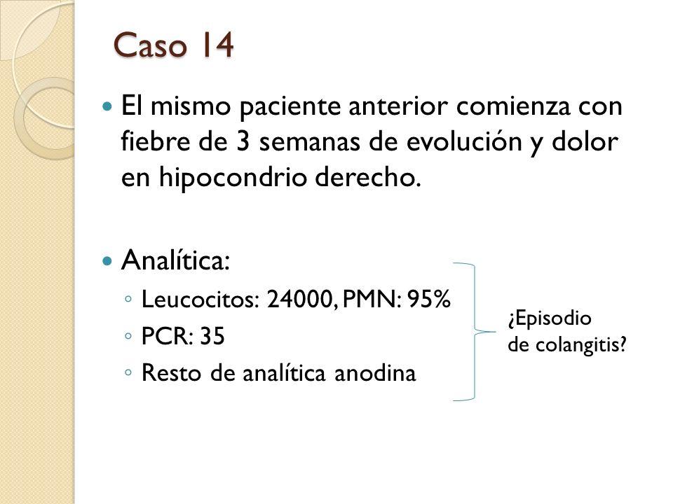 Caso 14 El mismo paciente anterior comienza con fiebre de 3 semanas de evolución y dolor en hipocondrio derecho.