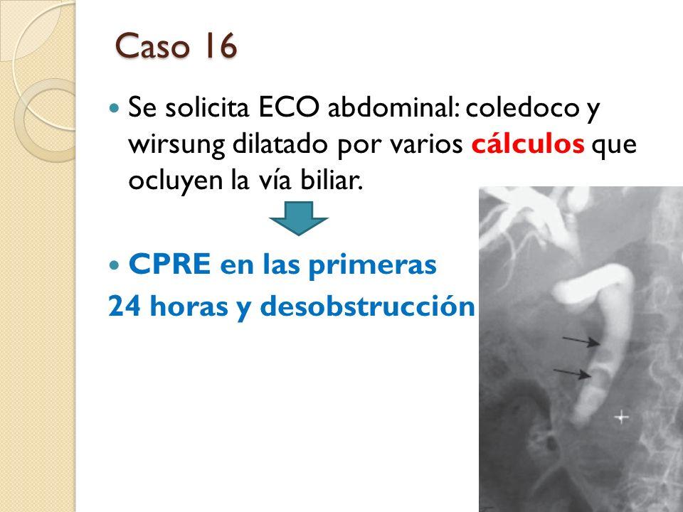 Caso 16 Se solicita ECO abdominal: coledoco y wirsung dilatado por varios cálculos que ocluyen la vía biliar.