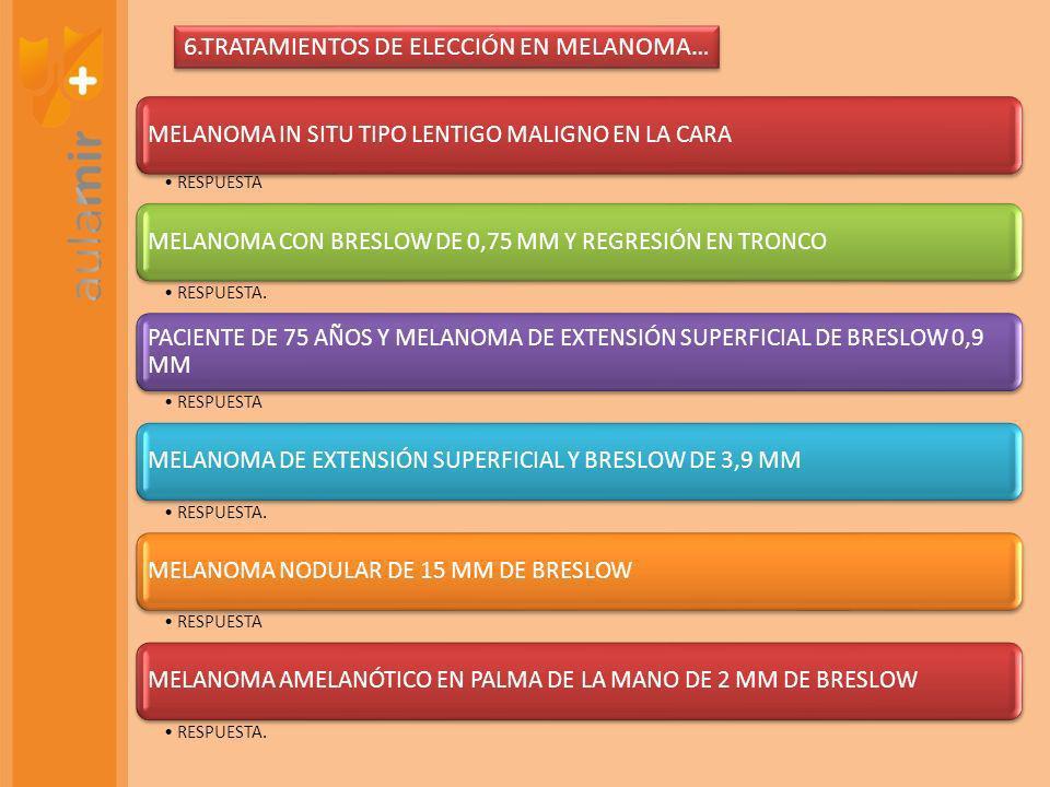 6.TRATAMIENTOS DE ELECCIÓN EN MELANOMA…