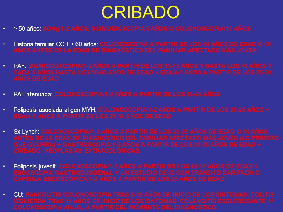 CRIBADO > 50 años: SOHg/1-2 AÑOS, SIGMOIDOSCOPIA/5 AÑOS O COLONOSCOPIA/10 AÑOS.