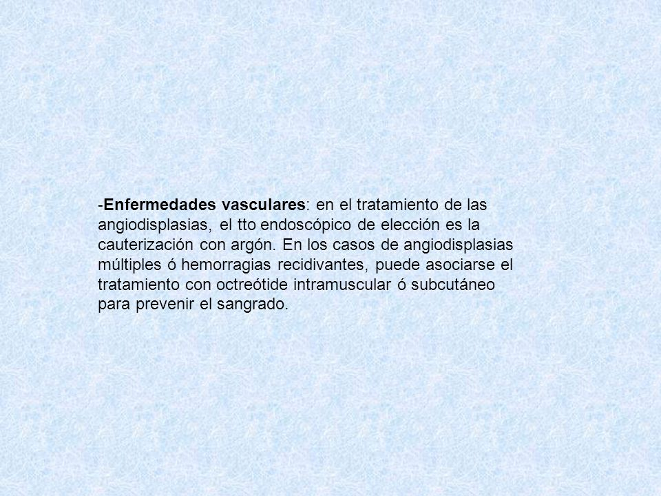 Enfermedades vasculares: en el tratamiento de las angiodisplasias, el tto endoscópico de elección es la cauterización con argón.