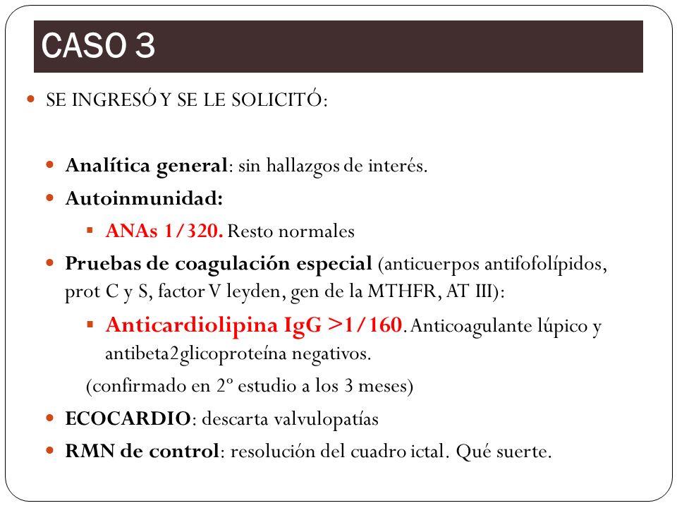 CASO 3 SE INGRESÓ Y SE LE SOLICITÓ: Analítica general: sin hallazgos de interés. Autoinmunidad: ANAs 1/320. Resto normales.